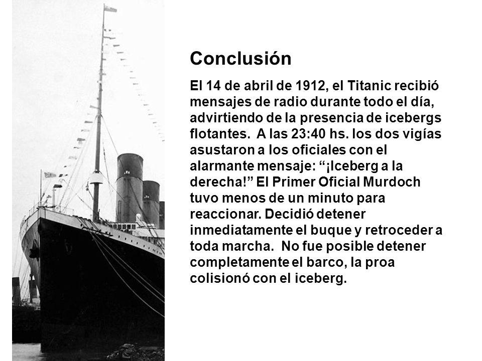 Conclusión El 14 de abril de 1912, el Titanic recibió mensajes de radio durante todo el día, advirtiendo de la presencia de icebergs flotantes. A las