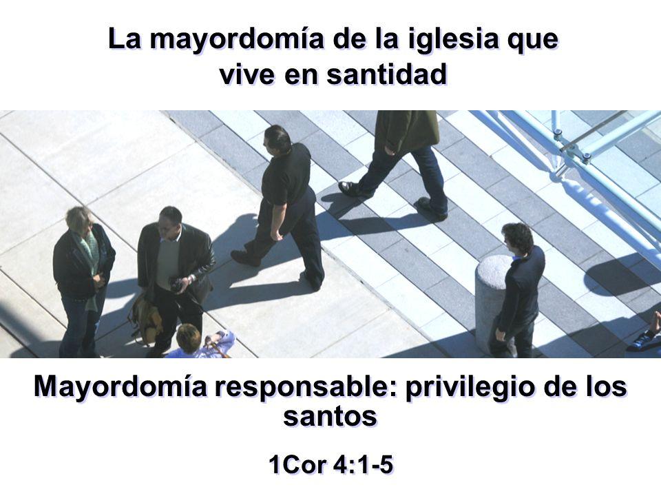 Mayordomía responsable: privilegio de los santos 1Cor 4:1-5 Mayordomía responsable: privilegio de los santos 1Cor 4:1-5 La mayordomía de la iglesia qu