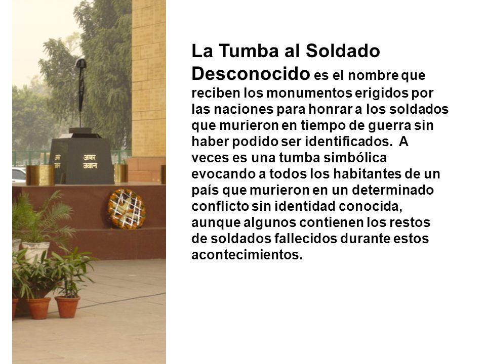 La Tumba al Soldado Desconocido es el nombre que reciben los monumentos erigidos por las naciones para honrar a los soldados que murieron en tiempo de