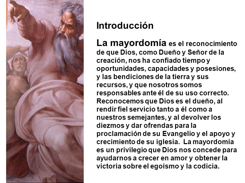 Introducción La mayordomía es el reconocimiento de que Dios, como Dueño y Señor de la creación, nos ha confiado tiempo y oportunidades, capacidades y