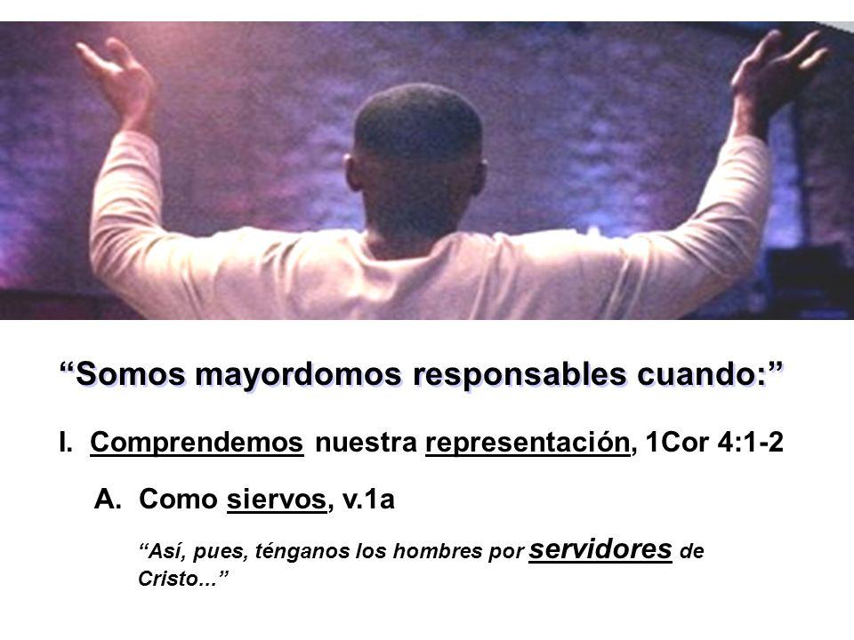Somos mayordomos responsables cuando: I. Comprendemos nuestra representación, 1Cor 4:1-2 Así, pues, ténganos los hombres por servidores de Cristo... A