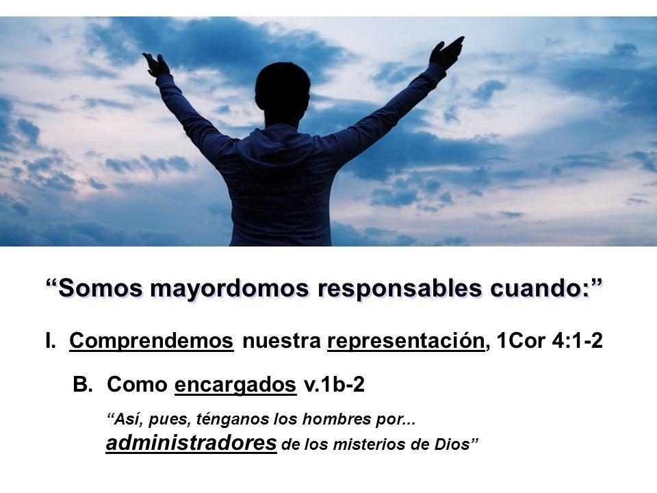 Somos mayordomos responsables cuando: I. Comprendemos nuestra representación, 1Cor 4:1-2 Así, pues, ténganos los hombres por... administradores de los