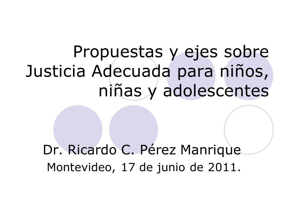 Propuestas y ejes sobre Justicia Adecuada para niños, niñas y adolescentes Dr. Ricardo C. Pérez Manrique Montevideo, 17 de junio de 2011.