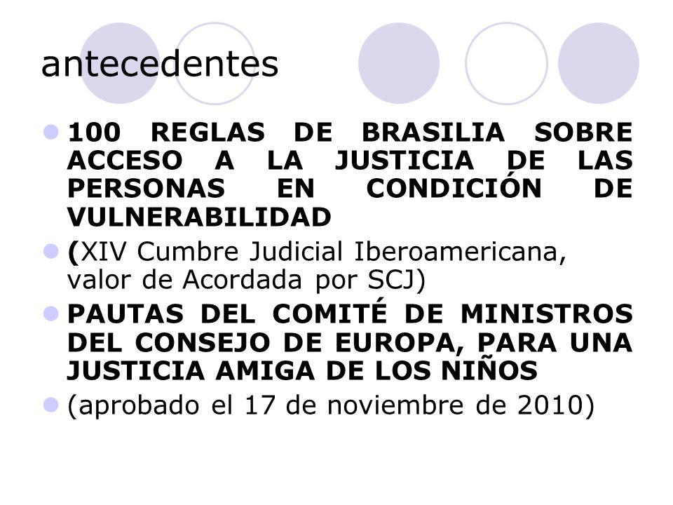 antecedentes 100 REGLAS DE BRASILIA SOBRE ACCESO A LA JUSTICIA DE LAS PERSONAS EN CONDICIÓN DE VULNERABILIDAD (XIV Cumbre Judicial Iberoamericana, valor de Acordada por SCJ) PAUTAS DEL COMITÉ DE MINISTROS DEL CONSEJO DE EUROPA, PARA UNA JUSTICIA AMIGA DE LOS NIÑOS (aprobado el 17 de noviembre de 2010)