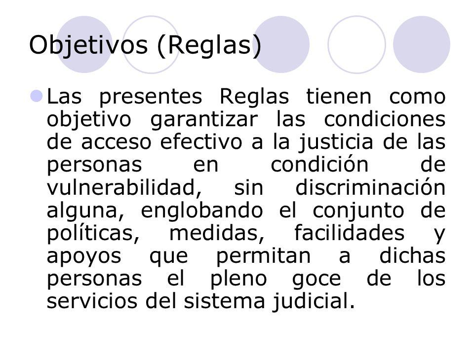 Objetivos (Reglas) Las presentes Reglas tienen como objetivo garantizar las condiciones de acceso efectivo a la justicia de las personas en condición de vulnerabilidad, sin discriminación alguna, englobando el conjunto de políticas, medidas, facilidades y apoyos que permitan a dichas personas el pleno goce de los servicios del sistema judicial.