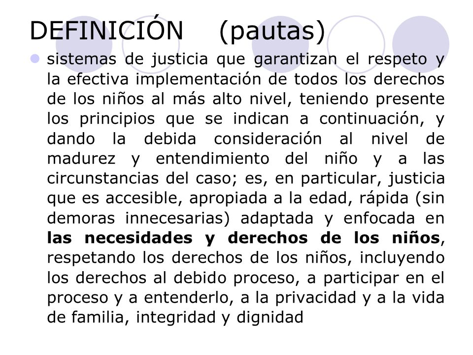 DEFINICIÓN (pautas) sistemas de justicia que garantizan el respeto y la efectiva implementación de todos los derechos de los niños al más alto nivel,