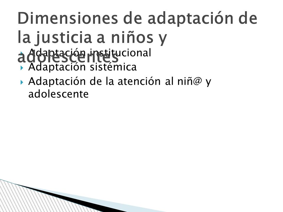 Adaptación institucional Adaptación sistémica Adaptación de la atención al niñ@ y adolescente Dimensiones de adaptación de la justicia a niños y adole