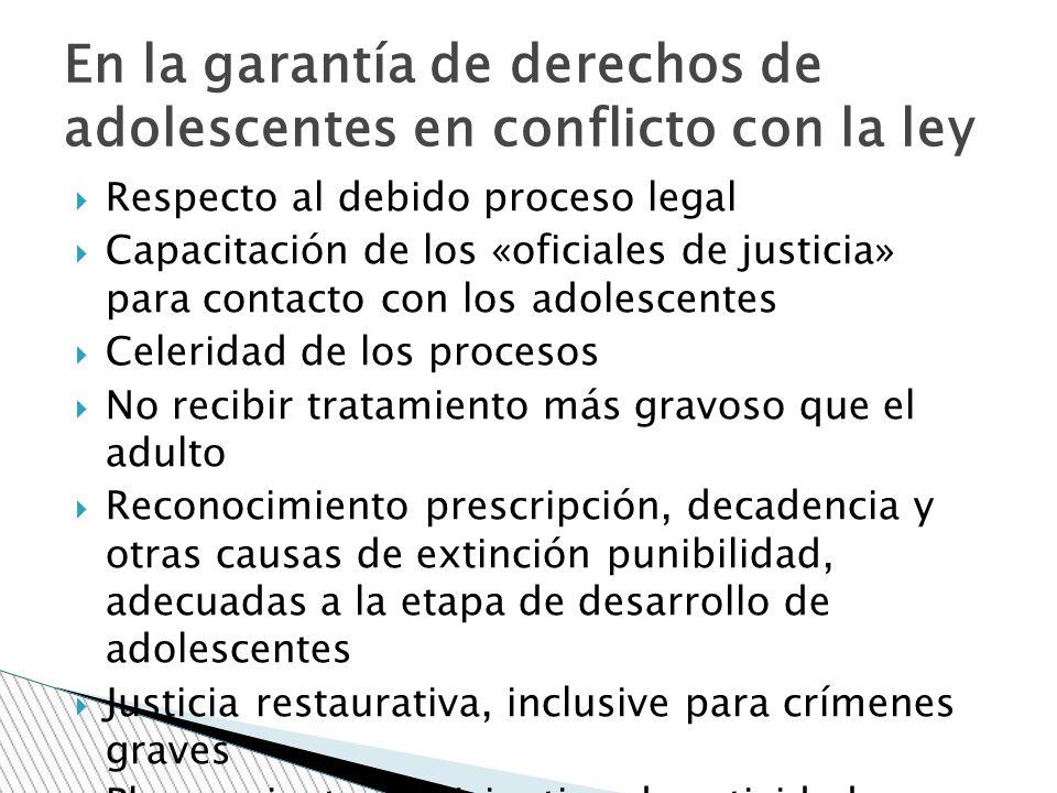 Respecto al debido proceso legal Capacitación de los «oficiales de justicia» para contacto con los adolescentes Celeridad de los procesos No recibir t