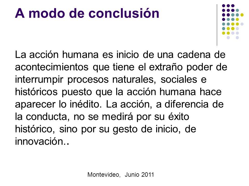 Montevideo, Junio 2011 A modo de conclusión La acción humana es inicio de una cadena de acontecimientos que tiene el extraño poder de interrumpir procesos naturales, sociales e históricos puesto que la acción humana hace aparecer lo inédito.