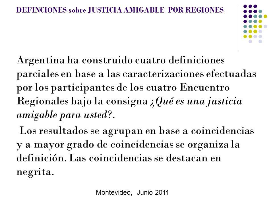 Montevideo, Junio 2011 DEFINCIONES sobre JUSTICIA AMIGABLE POR REGIONES Argentina ha construido cuatro definiciones parciales en base a las caracterizaciones efectuadas por los participantes de los cuatro Encuentro Regionales bajo la consigna ¿Qué es una justicia amigable para usted .