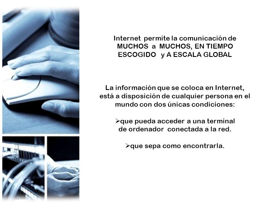 Internet permite la comunicación de MUCHOS a MUCHOS, EN TIEMPO ESCOGIDO y A ESCALA GLOBAL La información que se coloca en Internet, está a disposición de cualquier persona en el mundo con dos únicas condiciones: que pueda acceder a una terminal de ordenador conectada a la red.