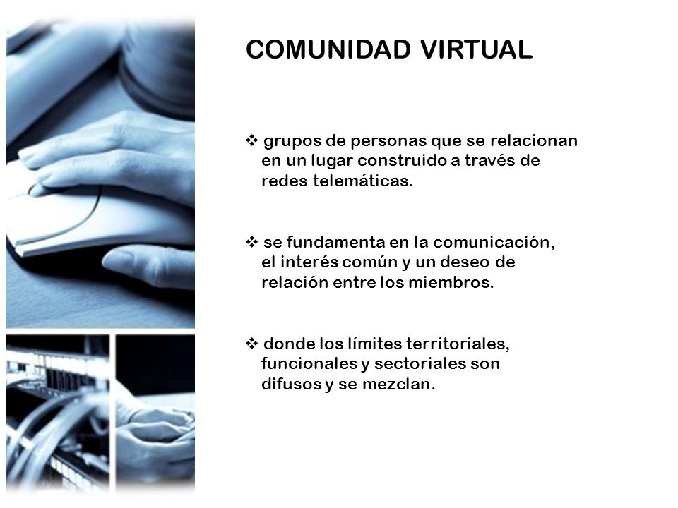 COMUNIDAD VIRTUAL grupos de personas que se relacionan en un lugar construido a través de redes telemáticas. se fundamenta en la comunicación, el inte