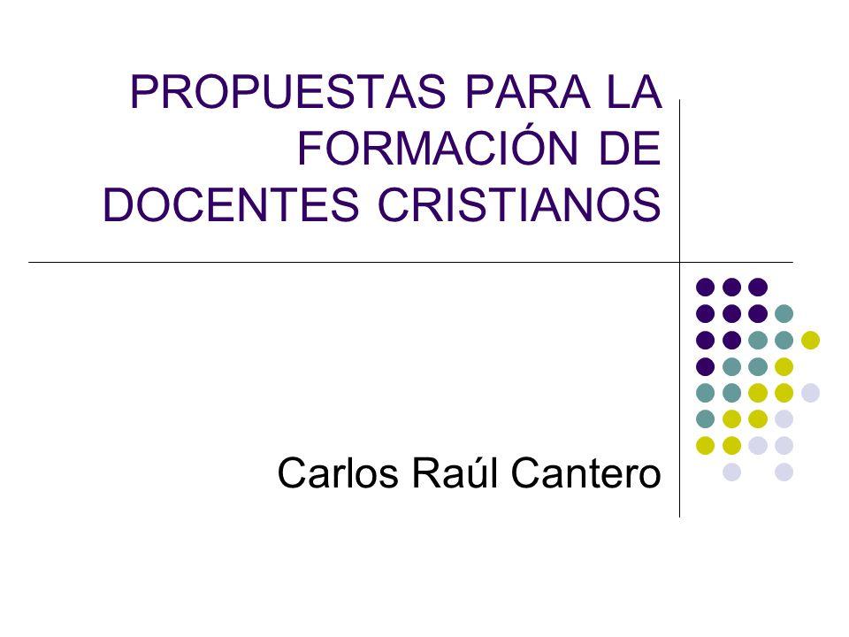 PROPUESTAS PARA LA FORMACIÓN DE DOCENTES CRISTIANOS Carlos Raúl Cantero