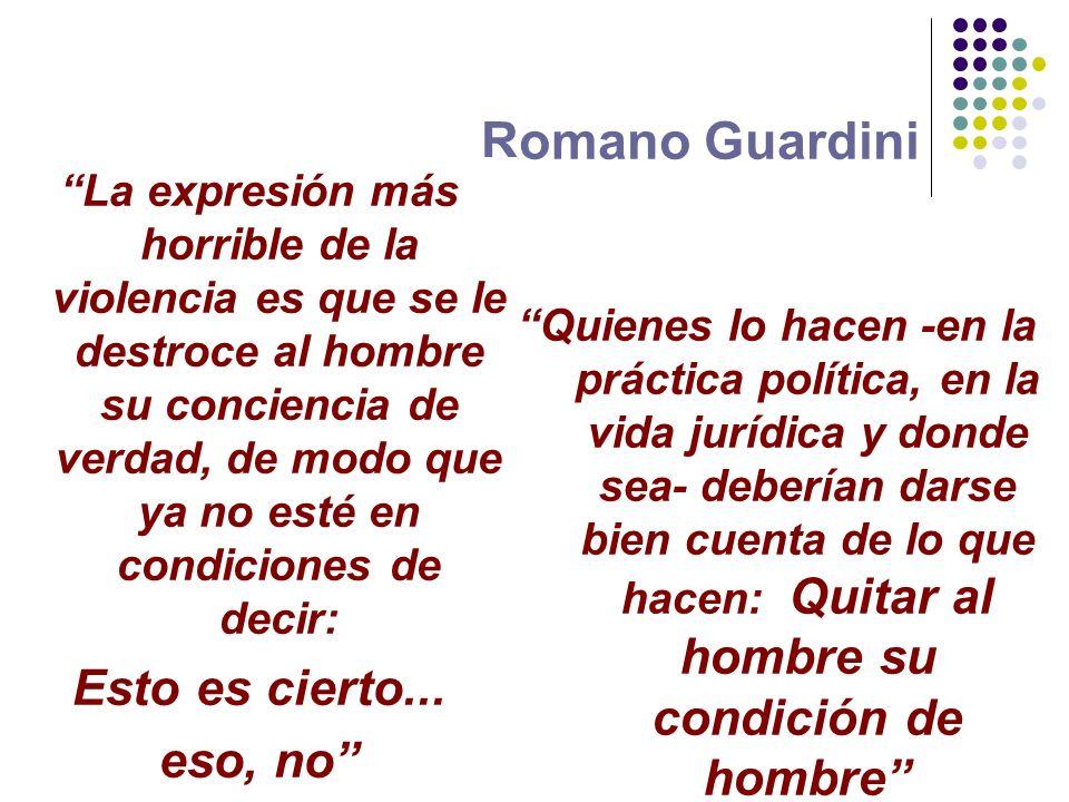 Romano Guardini La expresión más horrible de la violencia es que se le destroce al hombre su conciencia de verdad, de modo que ya no esté en condicion