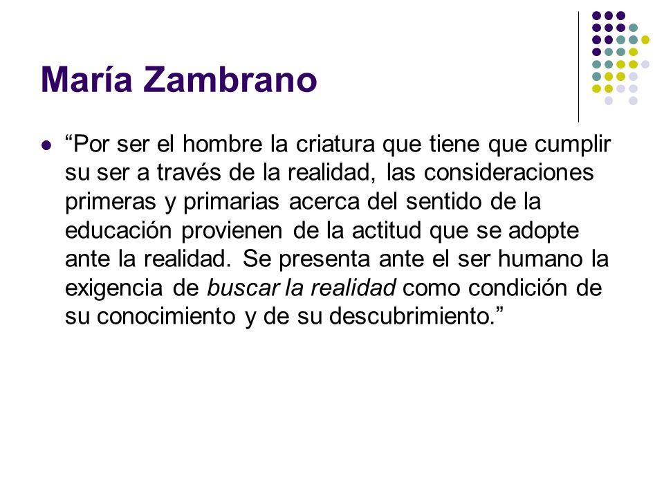 María Zambrano Por ser el hombre la criatura que tiene que cumplir su ser a través de la realidad, las consideraciones primeras y primarias acerca del