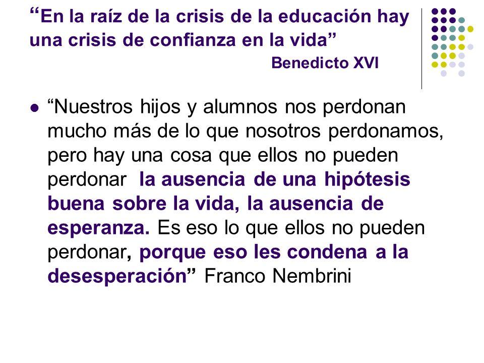 En la raíz de la crisis de la educación hay una crisis de confianza en la vida Benedicto XVI Nuestros hijos y alumnos nos perdonan mucho más de lo que