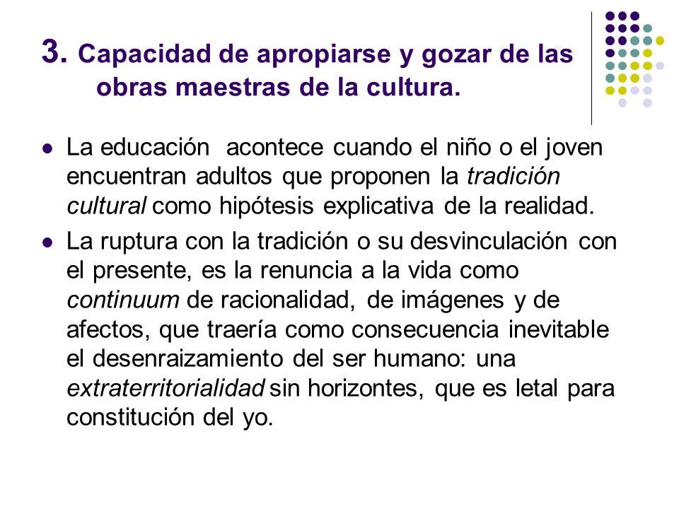 3. Capacidad de apropiarse y gozar de las obras maestras de la cultura. La educación acontece cuando el niño o el joven encuentran adultos que propone