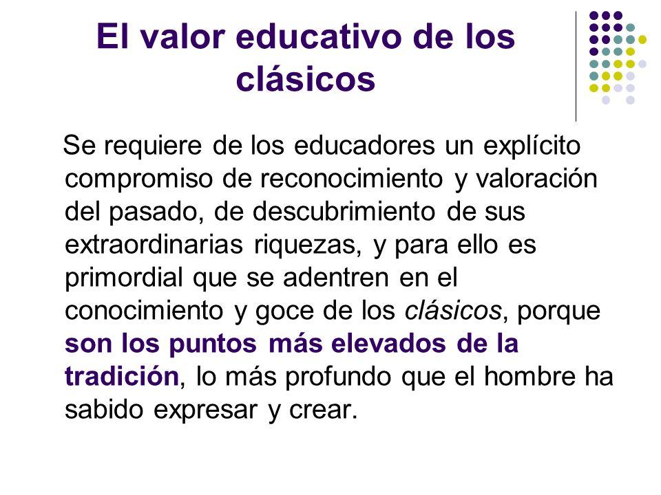 El valor educativo de los clásicos Se requiere de los educadores un explícito compromiso de reconocimiento y valoración del pasado, de descubrimiento
