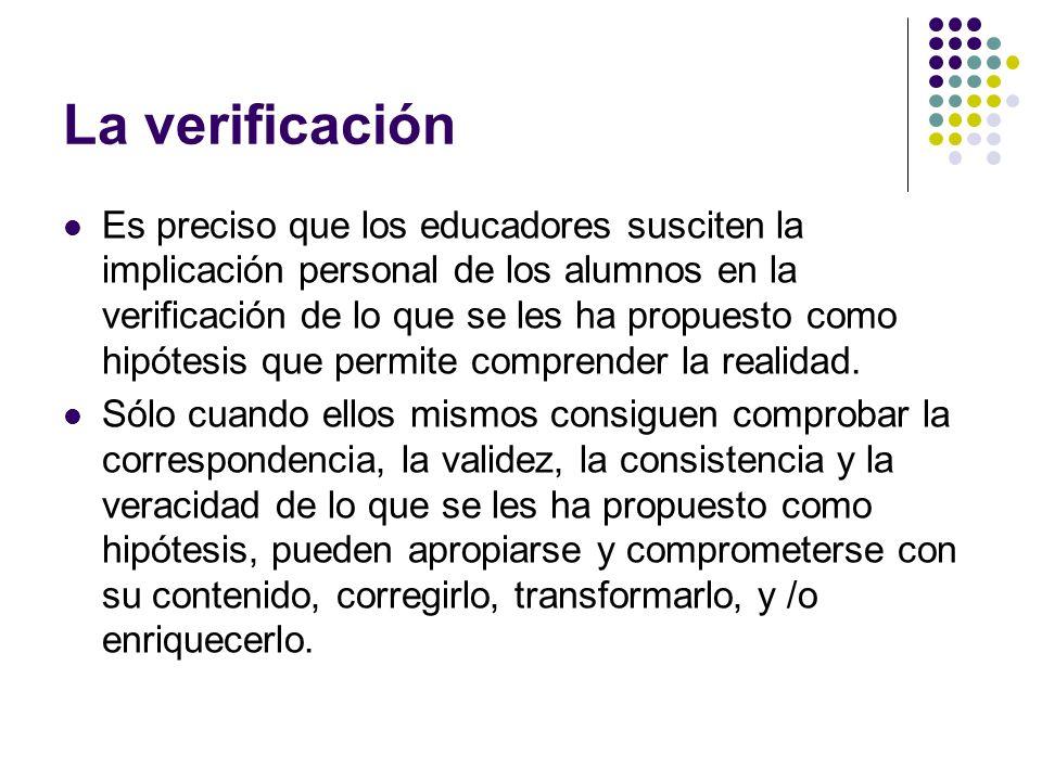 La verificación Es preciso que los educadores susciten la implicación personal de los alumnos en la verificación de lo que se les ha propuesto como hi