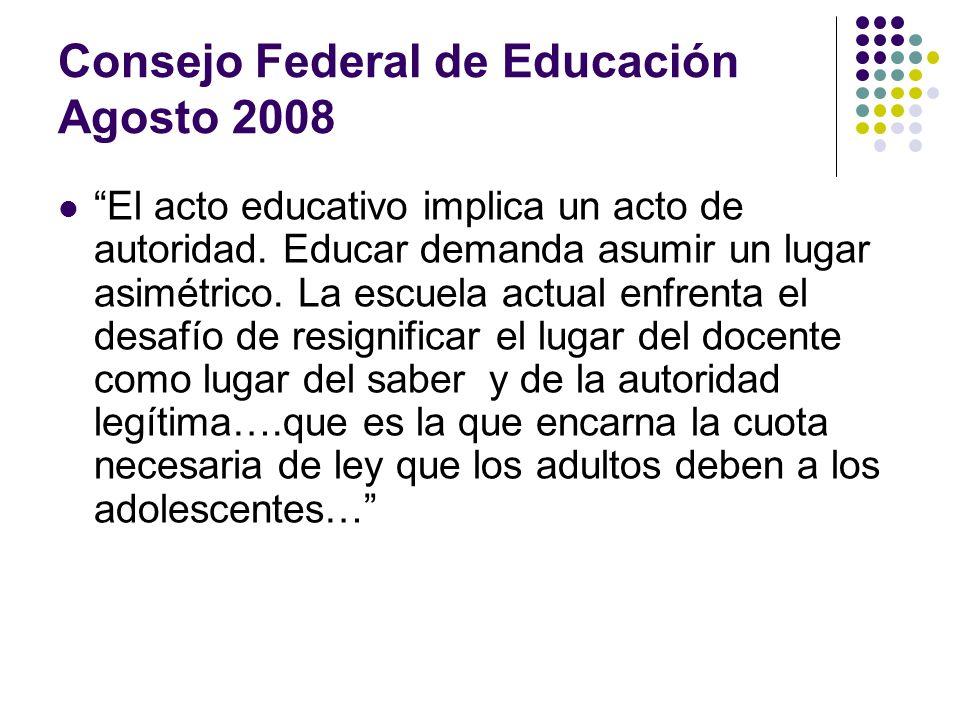 Consejo Federal de Educación Agosto 2008 El acto educativo implica un acto de autoridad. Educar demanda asumir un lugar asimétrico. La escuela actual