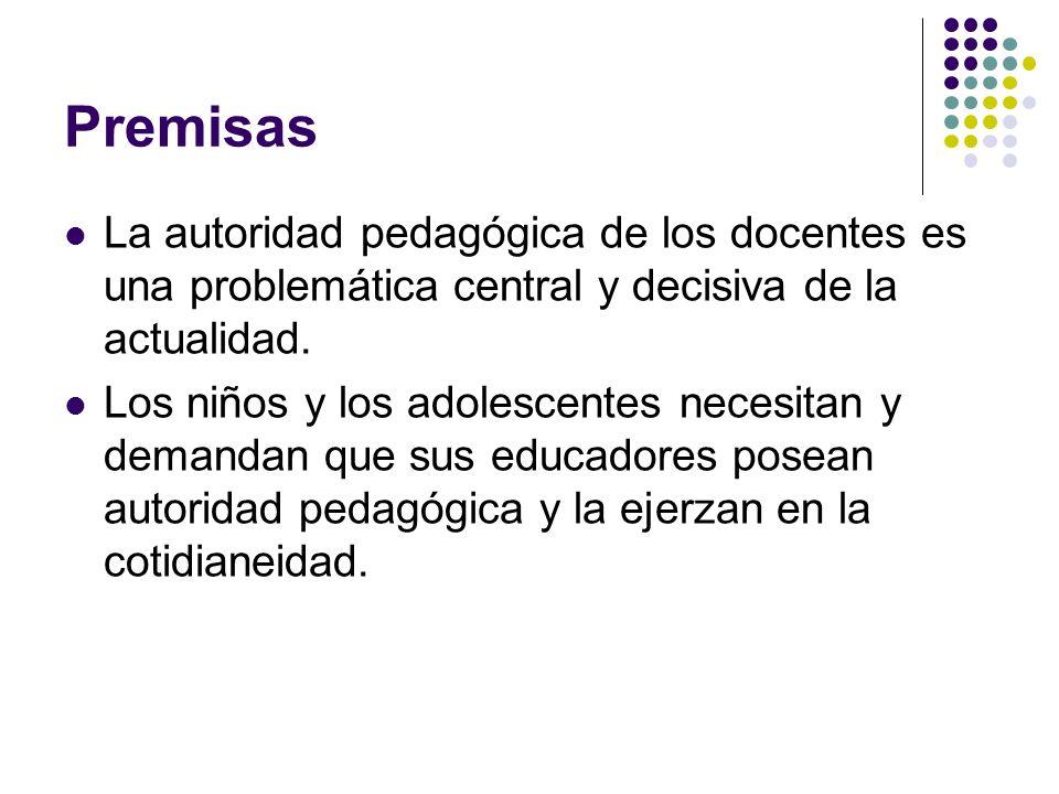 Premisas La autoridad pedagógica de los docentes es una problemática central y decisiva de la actualidad. Los niños y los adolescentes necesitan y dem