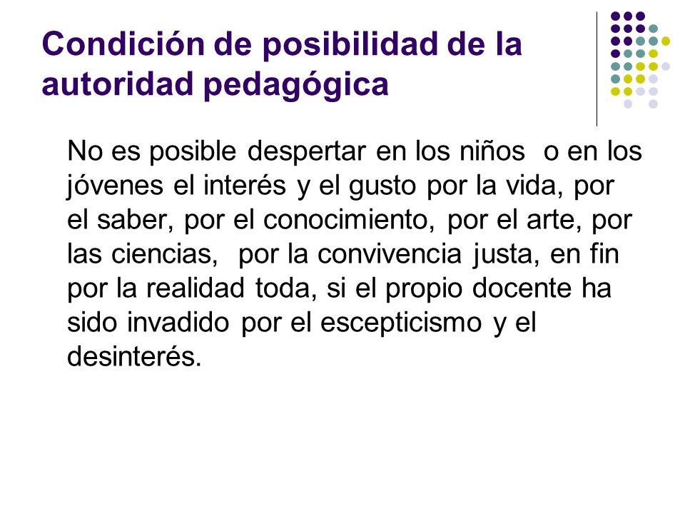 Condición de posibilidad de la autoridad pedagógica No es posible despertar en los niños o en los jóvenes el interés y el gusto por la vida, por el sa