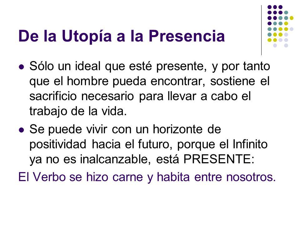 De la Utopía a la Presencia Sólo un ideal que esté presente, y por tanto que el hombre pueda encontrar, sostiene el sacrificio necesario para llevar a