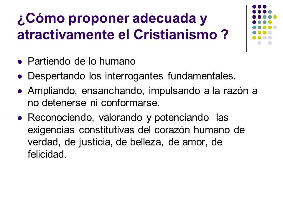 ¿Cómo proponer adecuada y atractivamente el Cristianismo ? Partiendo de lo humano Despertando los interrogantes fundamentales. Ampliando, ensanchando,