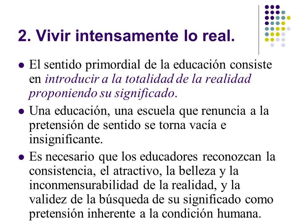 2. Vivir intensamente lo real. El sentido primordial de la educación consiste en introducir a la totalidad de la realidad proponiendo su significado.