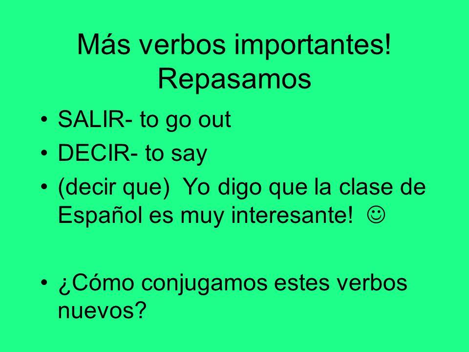 Más verbos importantes! Repasamos SALIR- to go out DECIR- to say (decir que) Yo digo que la clase de Español es muy interesante! ¿Cómo conjugamos este