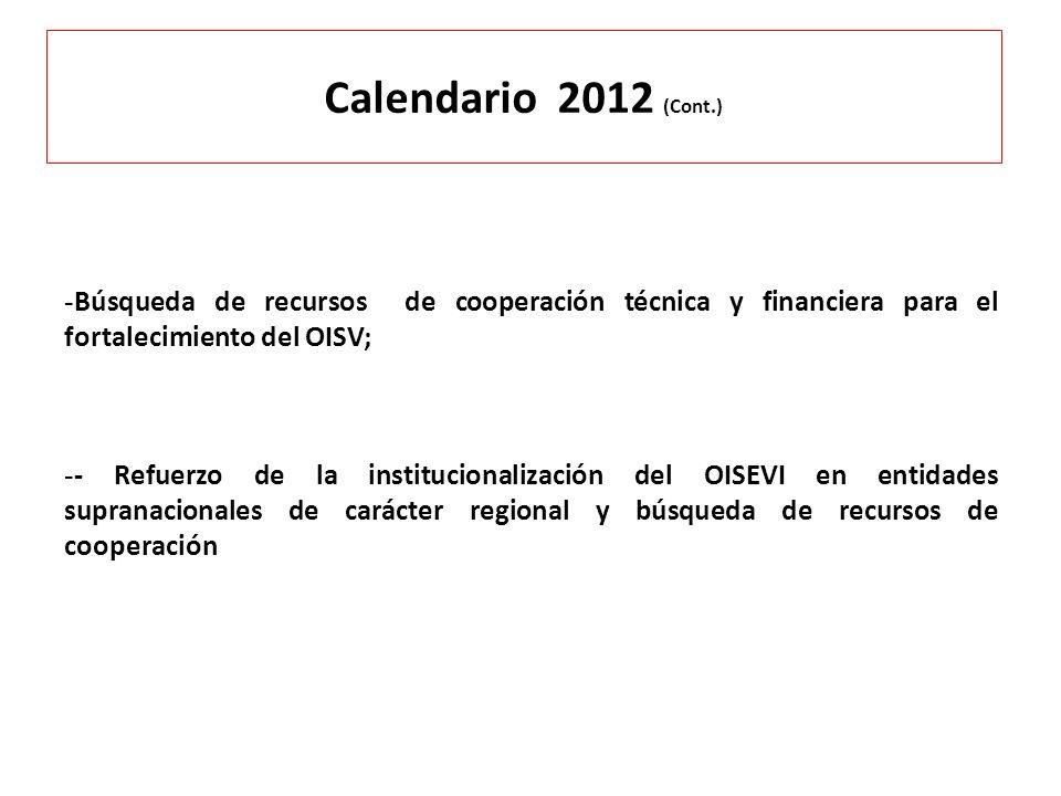 Calendario 2012 (Cont.) - Búsqueda de recursos de cooperación técnica y financiera para el fortalecimiento del OISV; - - Refuerzo de la institucionali