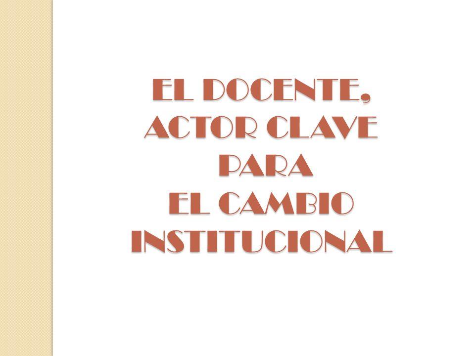EL DOCENTE, ACTOR CLAVE PARA EL CAMBIO INSTITUCIONAL
