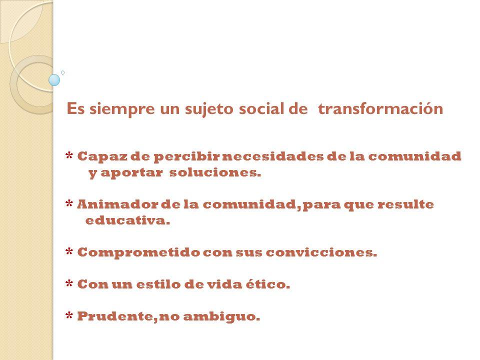 Es siempre un sujeto social de transformación * Capaz de percibir necesidades de la comunidad y aportar soluciones. * Animador de la comunidad, para q