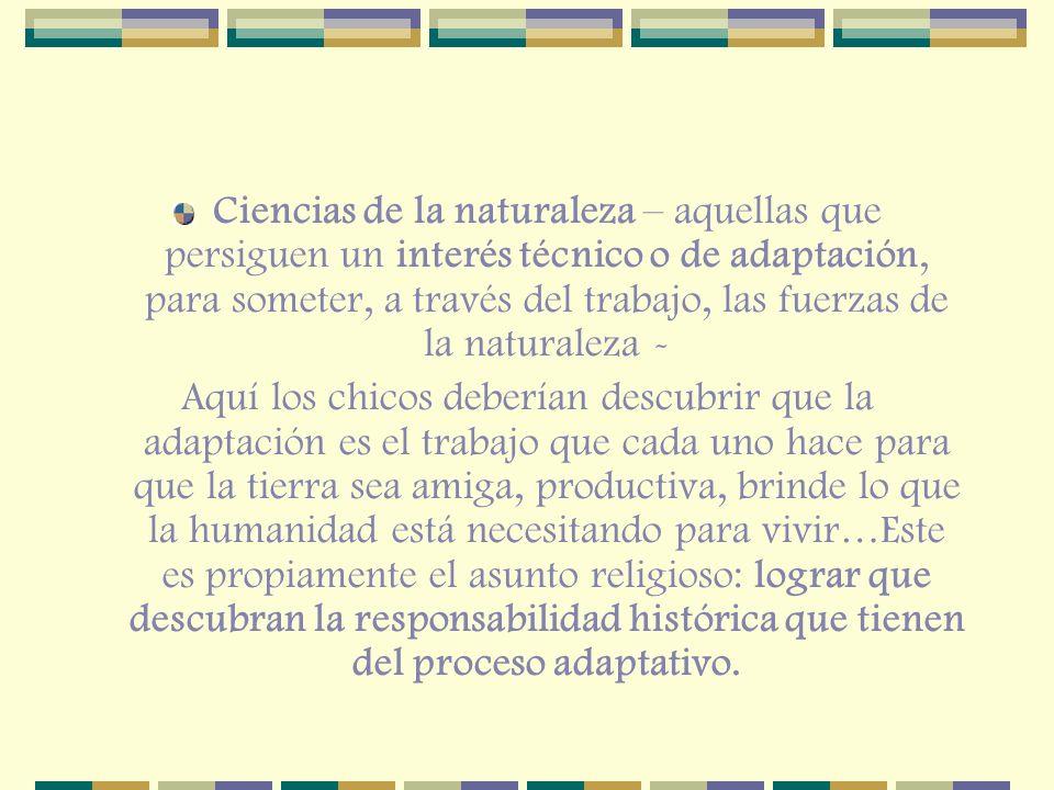 Ciencias de la naturaleza – aquellas que persiguen un interés técnico o de adaptación, para someter, a través del trabajo, las fuerzas de la naturalez