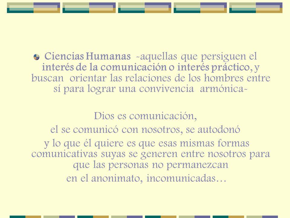 Ciencias Humanas -aquellas que persiguen el interés de la comunicación o interés práctico, y buscan orientar las relaciones de los hombres entre sí pa
