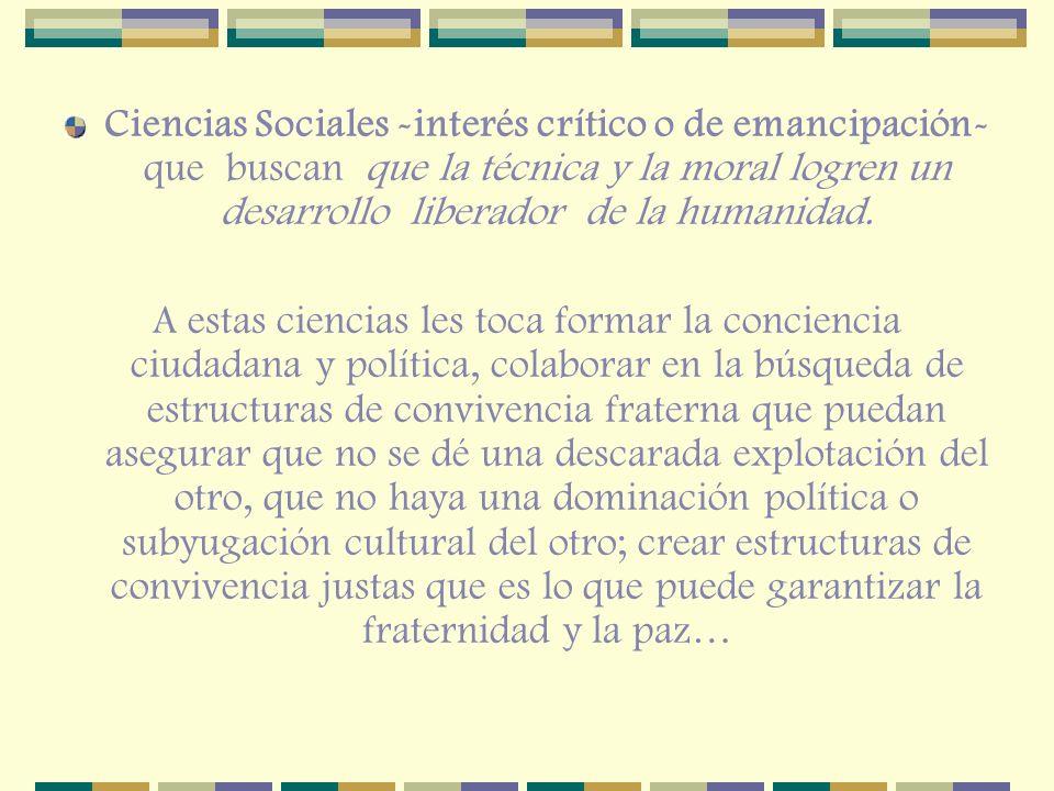 Ciencias Sociales -interés crítico o de emancipación- que buscan que la técnica y la moral logren un desarrollo liberador de la humanidad. A estas cie