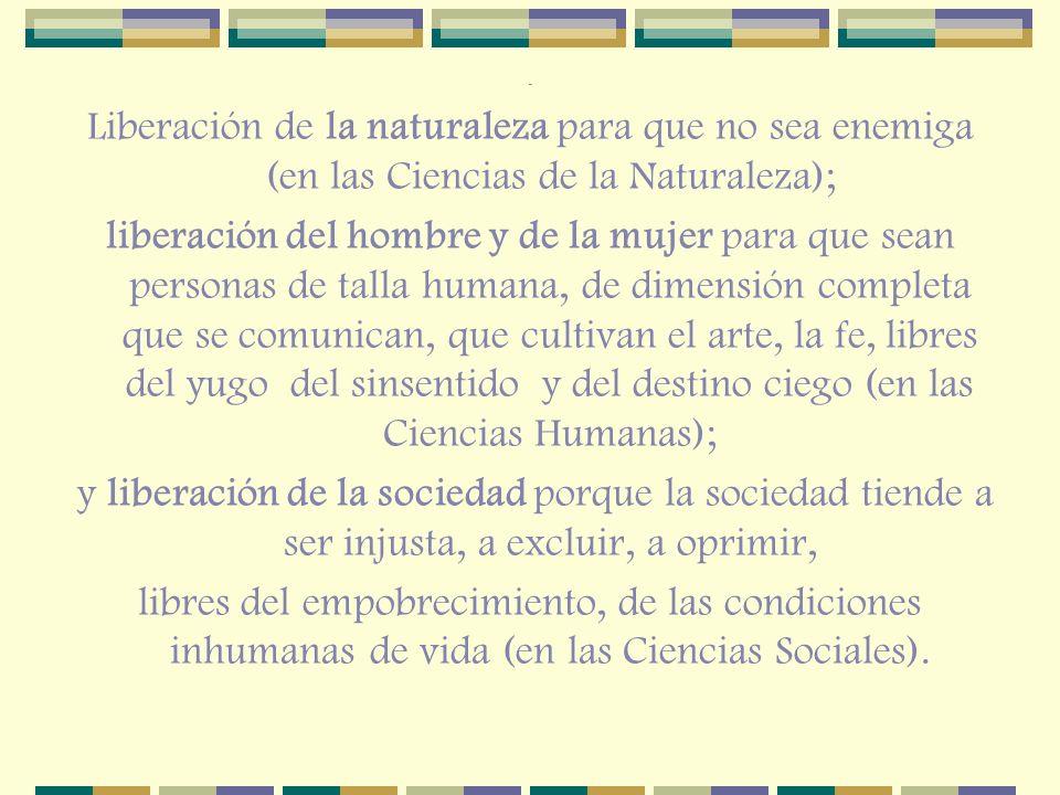 . Liberación de la naturaleza para que no sea enemiga (en las Ciencias de la Naturaleza); liberación del hombre y de la mujer para que sean personas d