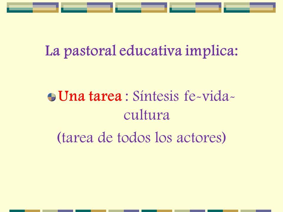 La pastoral educativa implica: Una tarea : Síntesis fe-vida- cultura (tarea de todos los actores)