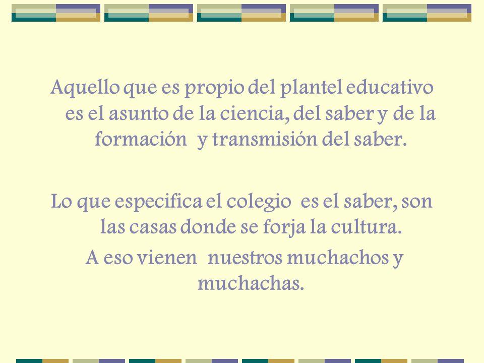 Aquello que es propio del plantel educativo es el asunto de la ciencia, del saber y de la formación y transmisión del saber. Lo que especifica el cole