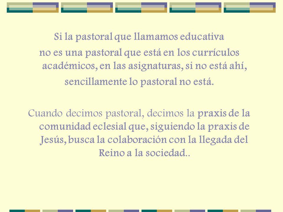 Si la pastoral que llamamos educativa no es una pastoral que está en los currículos académicos, en las asignaturas, si no está ahí, sencillamente lo p