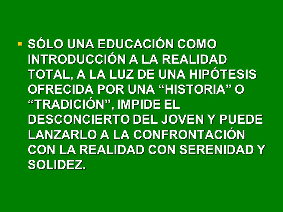 SÓLO UNA EDUCACIÓN COMO INTRODUCCIÓN A LA REALIDAD TOTAL, A LA LUZ DE UNA HIPÓTESIS OFRECIDA POR UNA HISTORIA O TRADICIÓN, IMPIDE EL DESCONCIERTO DEL JOVEN Y PUEDE LANZARLO A LA CONFRONTACIÓN CON LA REALIDAD CON SERENIDAD Y SOLIDEZ.