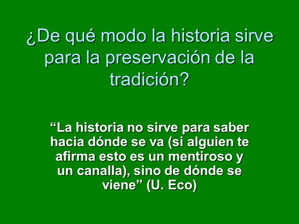 ¿De qué modo la historia sirve para la preservación de la tradición? La historia no sirve para saber hacia dónde se va (si alguien te afirma esto es u