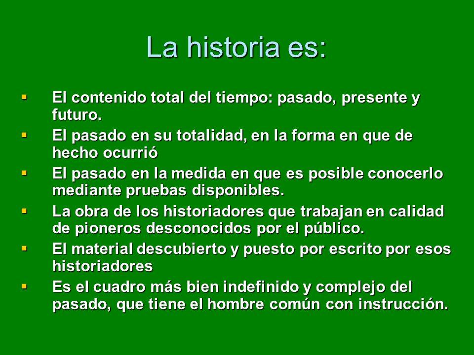 La historia es: El contenido total del tiempo: pasado, presente y futuro. El contenido total del tiempo: pasado, presente y futuro. El pasado en su to