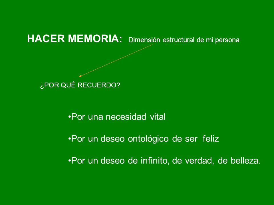 HACER MEMORIA: Dimensión estructural de mi persona ¿POR QUÉ RECUERDO? Por una necesidad vital Por un deseo ontológico de ser feliz Por un deseo de inf