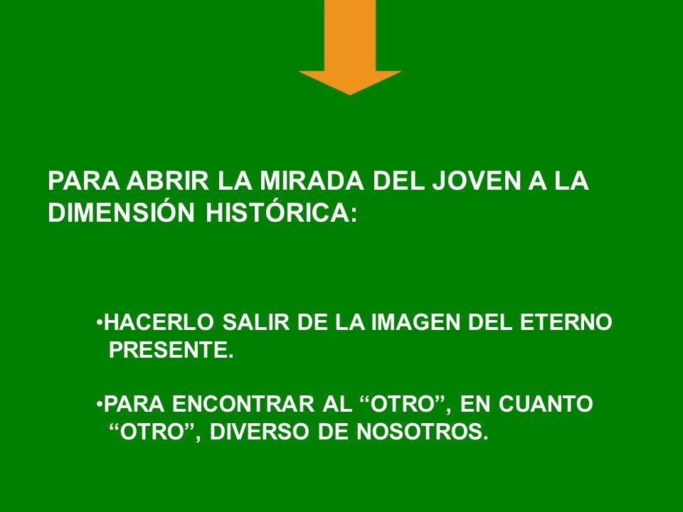 PARA ABRIR LA MIRADA DEL JOVEN A LA DIMENSIÓN HISTÓRICA: HACERLO SALIR DE LA IMAGEN DEL ETERNO PRESENTE. PARA ENCONTRAR AL OTRO, EN CUANTO OTRO, DIVER