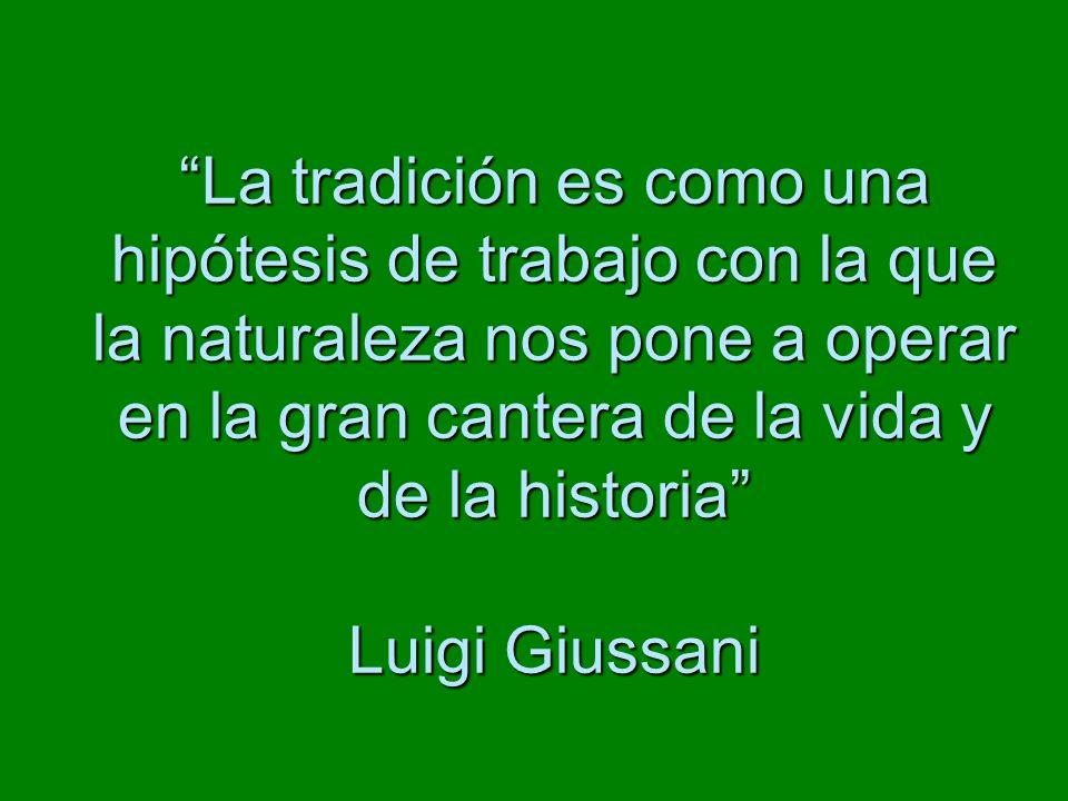La tradición es como una hipótesis de trabajo con la que la naturaleza nos pone a operar en la gran cantera de la vida y de la historia Luigi Giussani