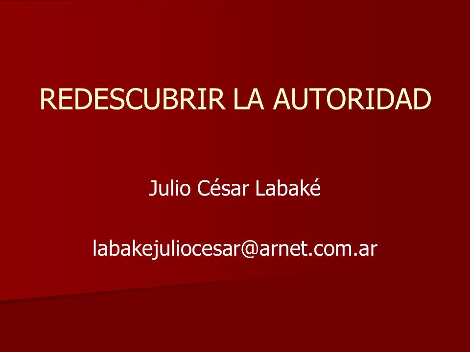 REDESCUBRIR LA AUTORIDAD Julio César Labaké labakejuliocesar@arnet.com.ar