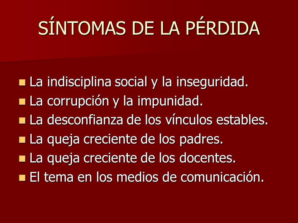 SÍNTOMAS DE LA PÉRDIDA La indisciplina social y la inseguridad. La indisciplina social y la inseguridad. La corrupción y la impunidad. La corrupción y
