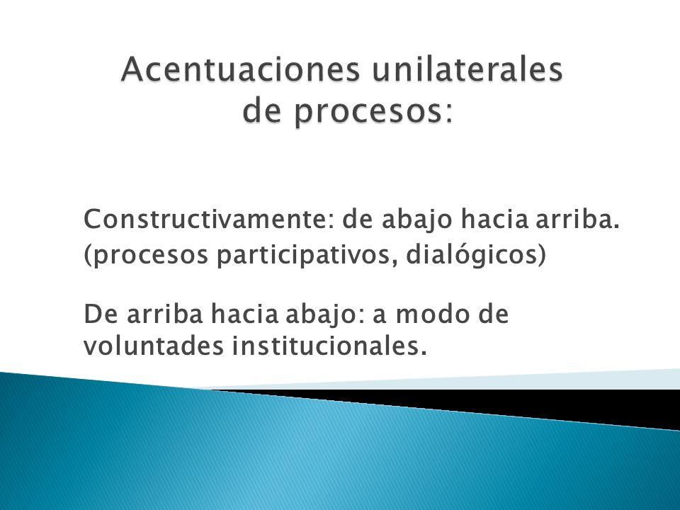Constructivamente: de abajo hacia arriba. (procesos participativos, dialógicos) De arriba hacia abajo: a modo de voluntades institucionales.