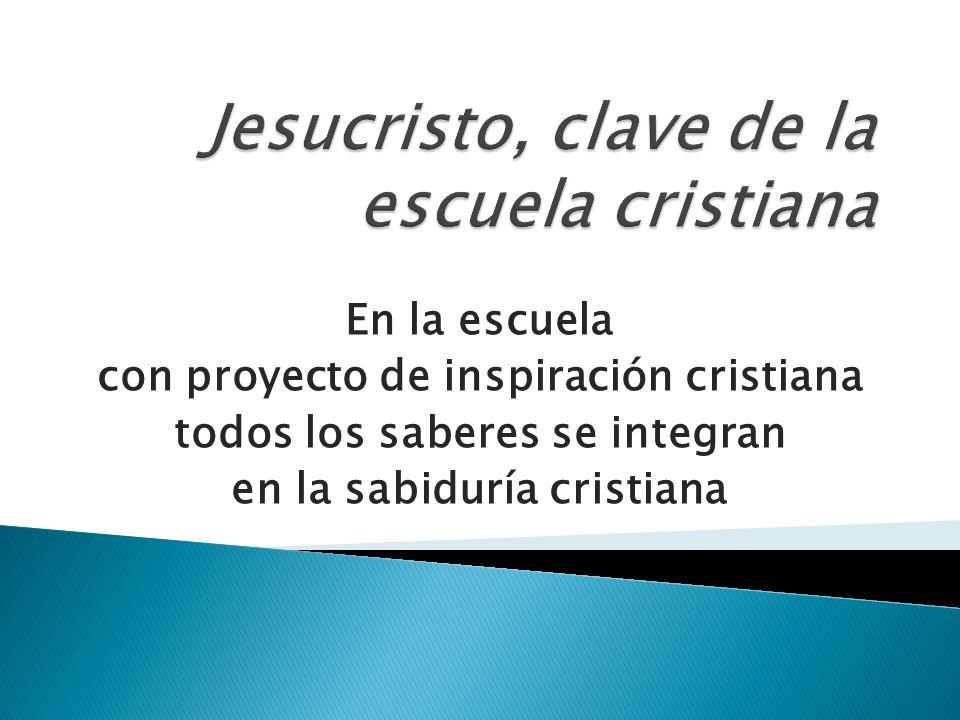 En la escuela con proyecto de inspiración cristiana todos los saberes se integran en la sabiduría cristiana